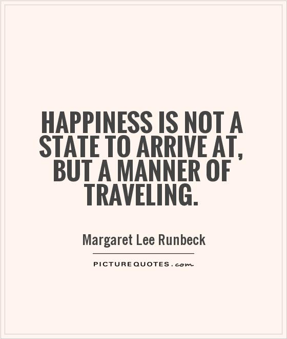 Happiness is not a state to arrive at, but a manner of traveling Picture Quote #1
