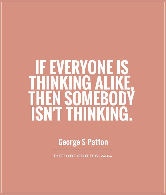 If everyone is thinking alike, then somebody isn't thinking Picture Quote #1
