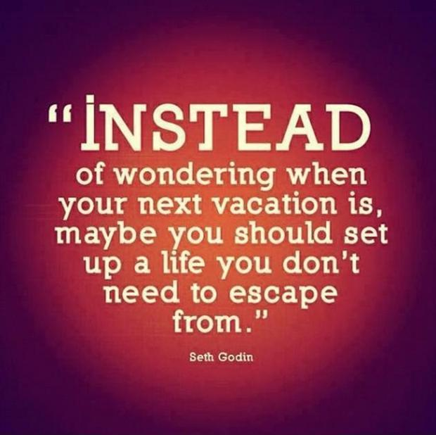 Instead of wondering when your next vacation is, maybe you should set up a life you don't need to escape from Picture Quote #1