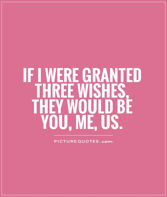 If I were granted three wishes, they would be You, Me, Us Picture Quote #1