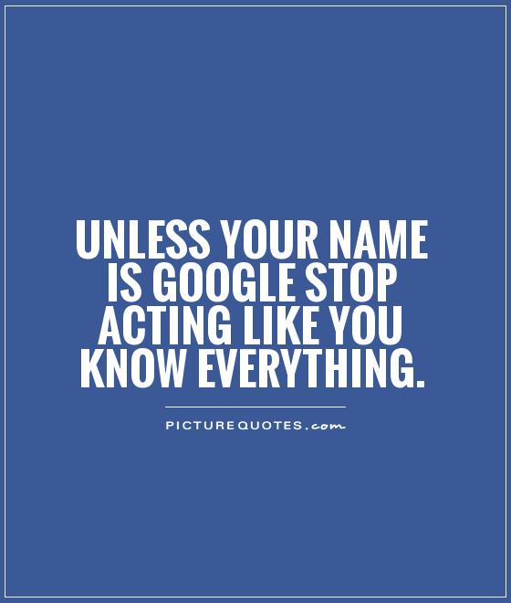 Unless your name is Google stop acting like you know everything Picture Quote #1