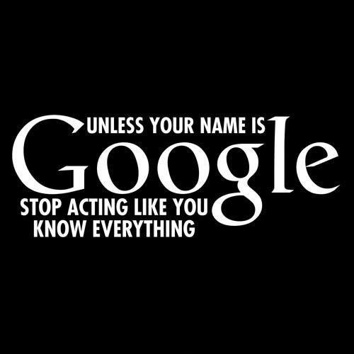 Unless your name is Google stop acting like you know everything Picture Quote #2