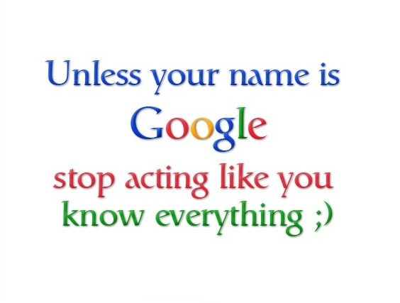 Unless your name is Google stop acting like you know everything Picture Quote #3