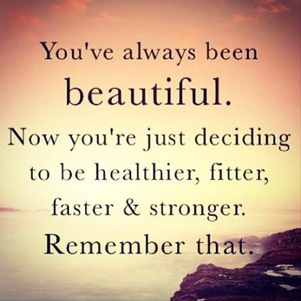 You've always been beautiful. Now you're just deciding to be healthier, fitter, faster, stronger. Remember that Picture Quote #1