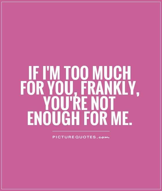 If I'm too much for you, frankly, you're not enough for me Picture Quote #1