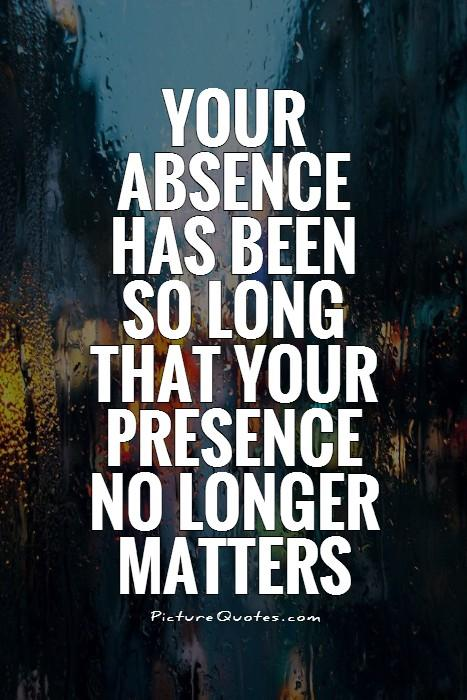 Your absence has been so long that your presence no longer matters Picture Quote #1