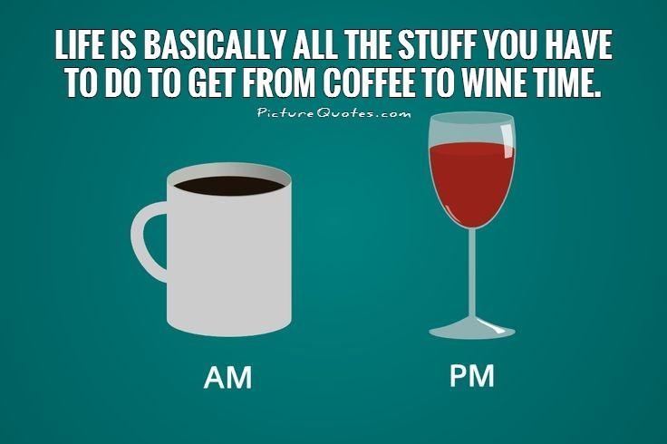 Life is basically all the stuff you have to do to get from coffee to wine time Picture Quote #1