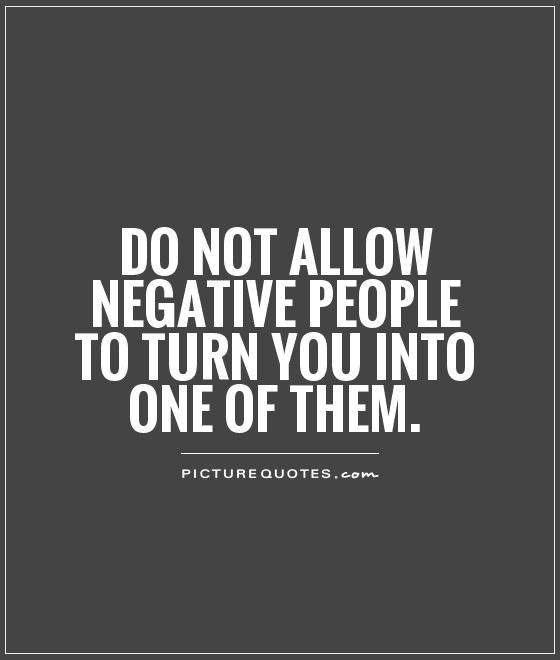 Do Not Allow Negative People To Turn You Into One Of Them Picture Quote #1