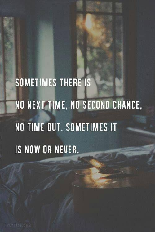 Sometimes there is not next time, no second chance, no time out. Sometimes it is now or never Picture Quote #1