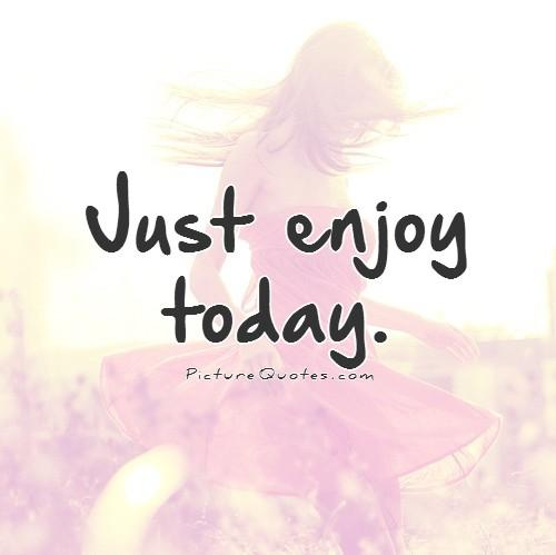 Just enjoy today Picture Quote #1