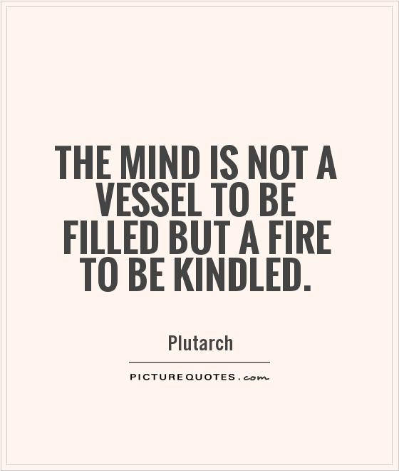 The mind is not a vessel to be filled but a fire to be kindled Picture Quote #1