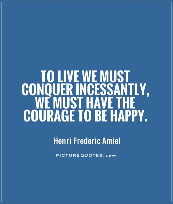 To live we must conquer incessantly, we must have the courage to be happy Picture Quote #1