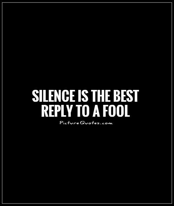 Silence is the best reply to a fool Picture Quote #1