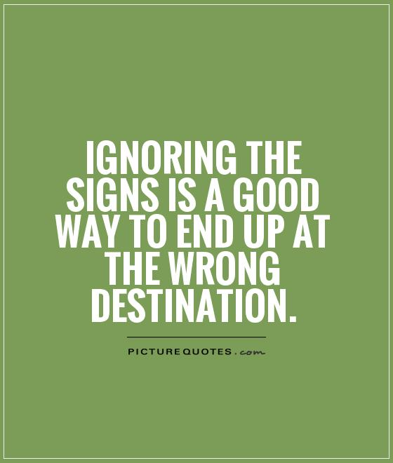 Ignoring the signs is a good way to end up at the wrong destination Picture Quote #1