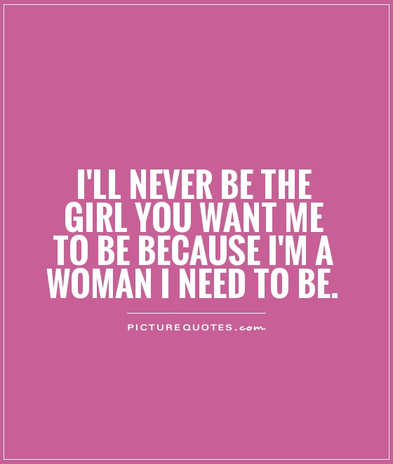 http://img.picturequotes.com/2/5/4610/ill-never-be-the-girl-you-want-me-to-be-because-im-a-woman-i-need-to-be-quote-1.jpg