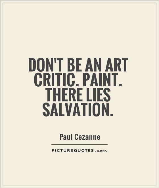 Don't Be An Art Critic. Paint. There Lies Salvation