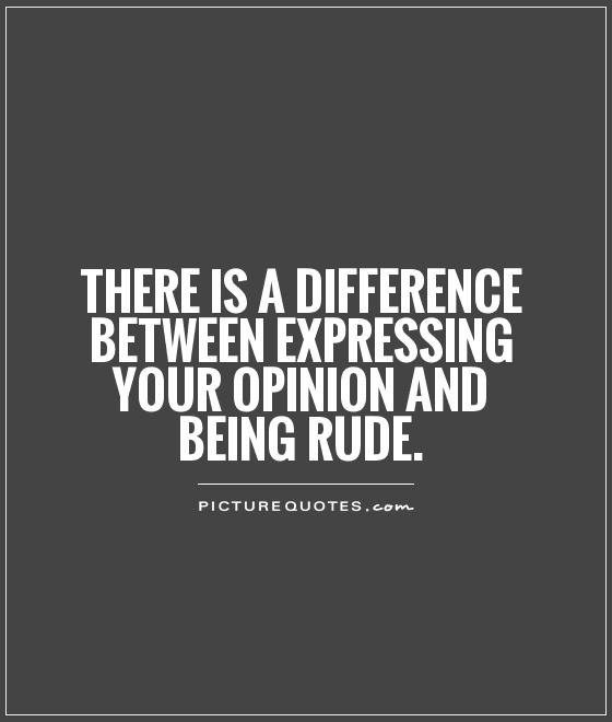 There is a difference between expressing your opinion and being rude Picture Quote #1