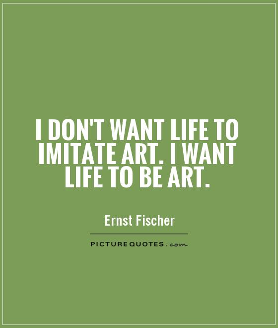 I don't want life to imitate art. I want life to be art Picture Quote #1