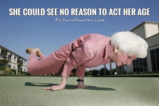 She could see no reason to act her age Picture Quote #1