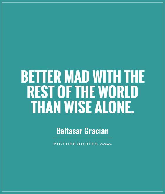 Better mad with the rest of the world than wise alone Picture Quote #1