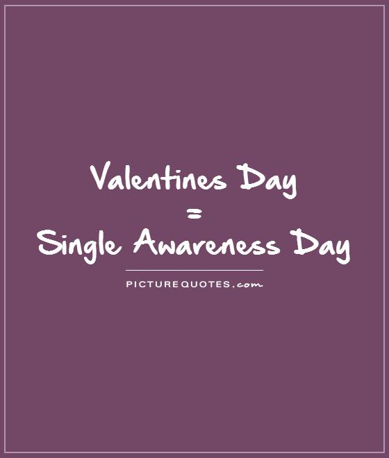Valentines Day  =  Single Awareness Day  Picture Quote #1