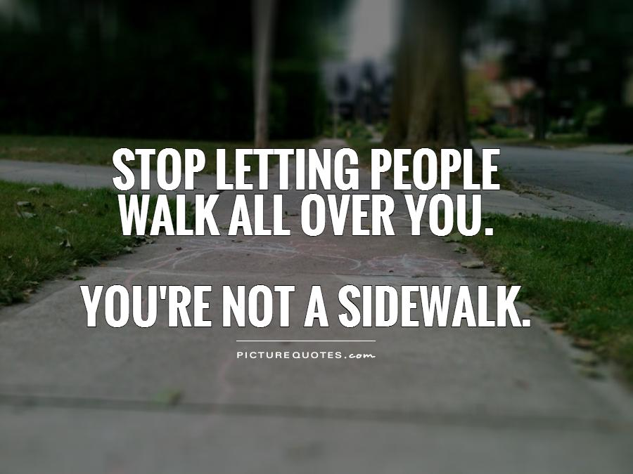 Stop letting people  walk all over you.   You're not a sidewalk Picture Quote #1