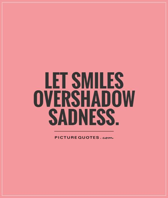 Let smiles overshadow sadness | Picture Quotes