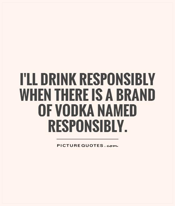 I\'ll drink responsibly when there is a brand of vodka named ...