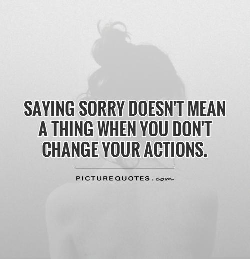 Saying sorry doesn't mean a thing when you don't change your actions Picture Quote #1
