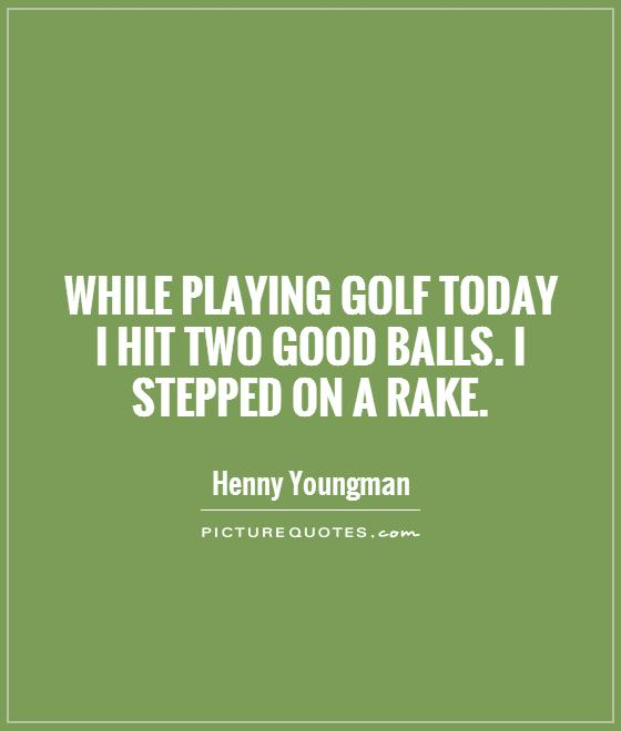 While playing golf today I hit two good balls. I stepped on a rake Picture Quote #1