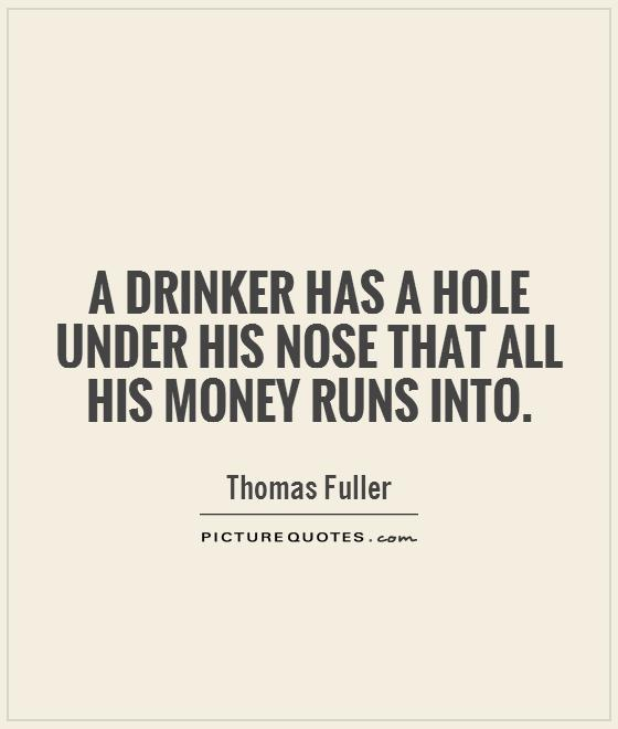 A drinker has a hole under his nose that all his money runs into Picture Quote #1