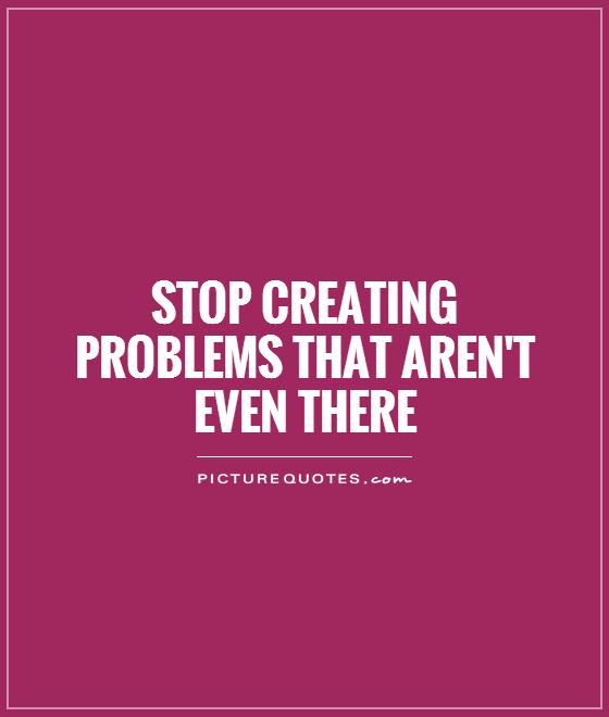 Picture Quotes Creator 2: Stop Creating Problems That Aren't Even There