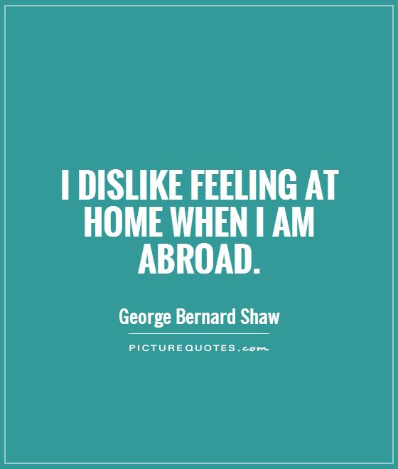 I dislike feeling at home when I am abroad Picture Quote #1