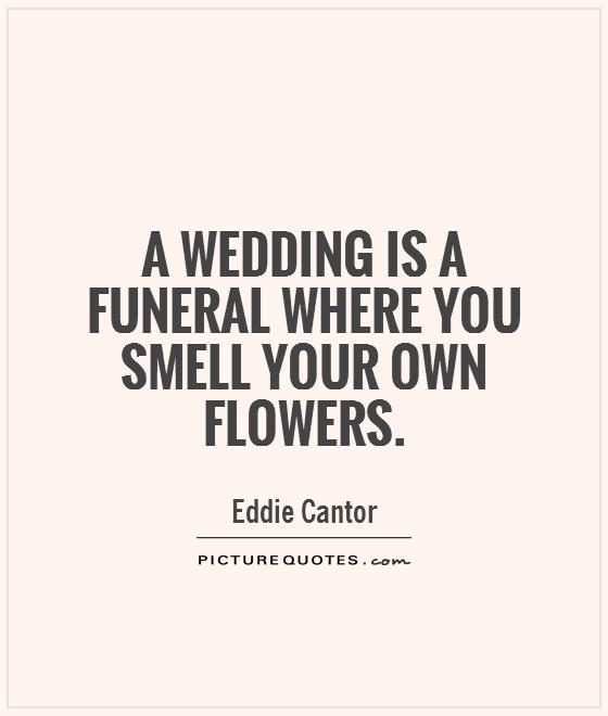 A wedding is a funeral where you smell your own flowers Picture Quote #1