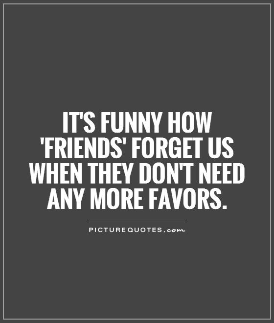 Its Funny How Friends Forget Us When They Dont Need Any