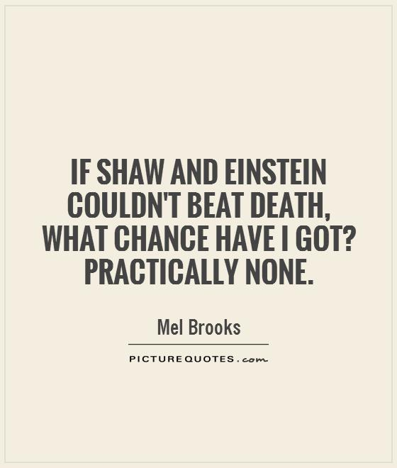 If Shaw and Einstein couldn't beat death, what chance have I got? Practically none Picture Quote #1