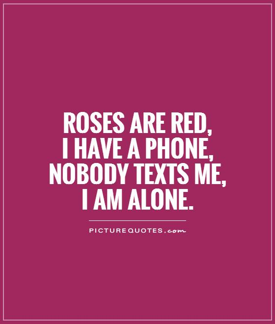 Roses are red, I have a phone, Nobody texts me, I am alone Picture Quote #1