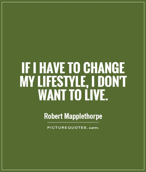 If I have to change my lifestyle, I don't want to live Picture Quote #1