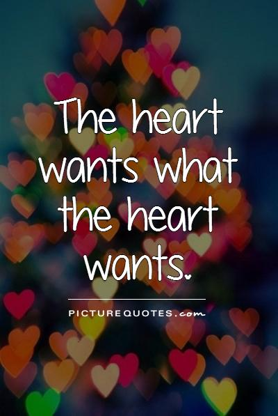 The heart wants what the heart wants Picture Quote #1