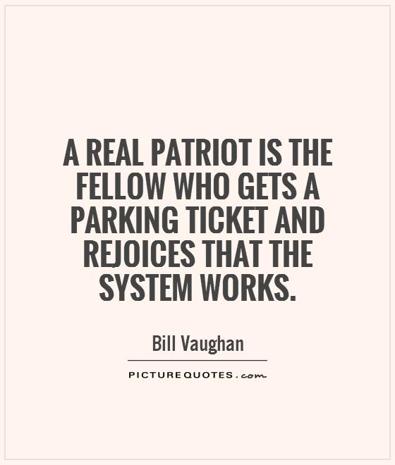 A real patriot is the fellow who gets a parking ticket and rejoices that the system works Picture Quote #1