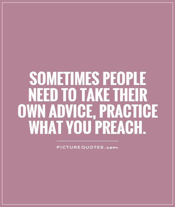 Sometimes people need to take their own advice, practice what you preach Picture Quote #1