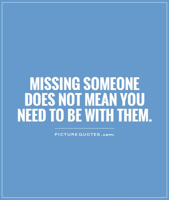 Missing Someone Quote: Missing Someone Does Not Mean You Need To Be With Them