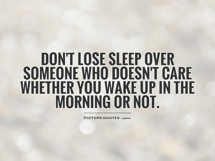 Don't lose sleep over someone who doesn't care whether you wake up in the morning or not Picture Quote #1
