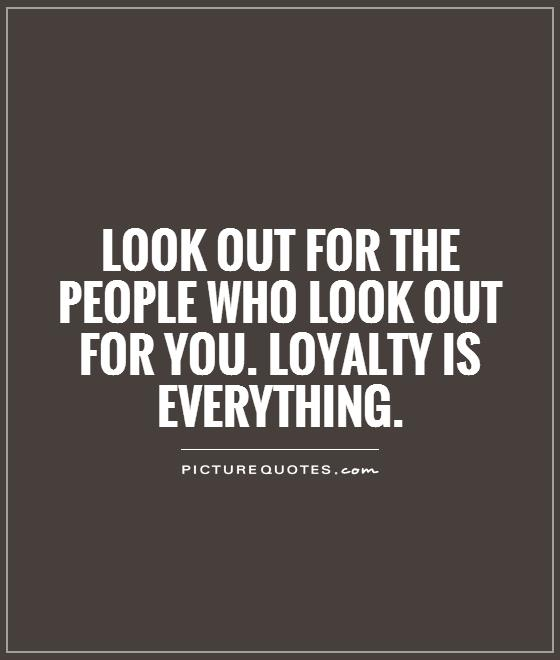 Look out for the people who look out for you. Loyalty is everything Picture Quote #1