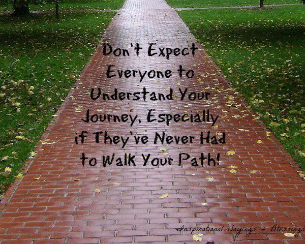 Don't expect everyone to understand your journey, especially if they've never had to walk your path Picture Quote #1