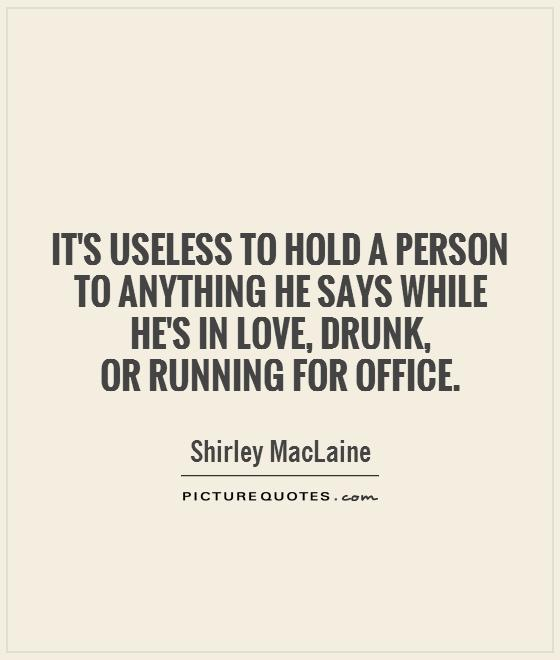 It's useless to hold a person to anything he says while he's in love, drunk,  or running for office Picture Quote #1