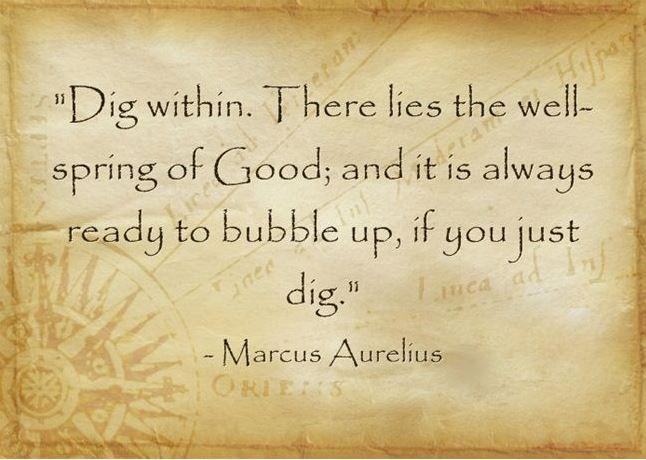 Dig within. Within is the wellspring of Good; and it is always ready to bubble up, if you just dig Picture Quote #1