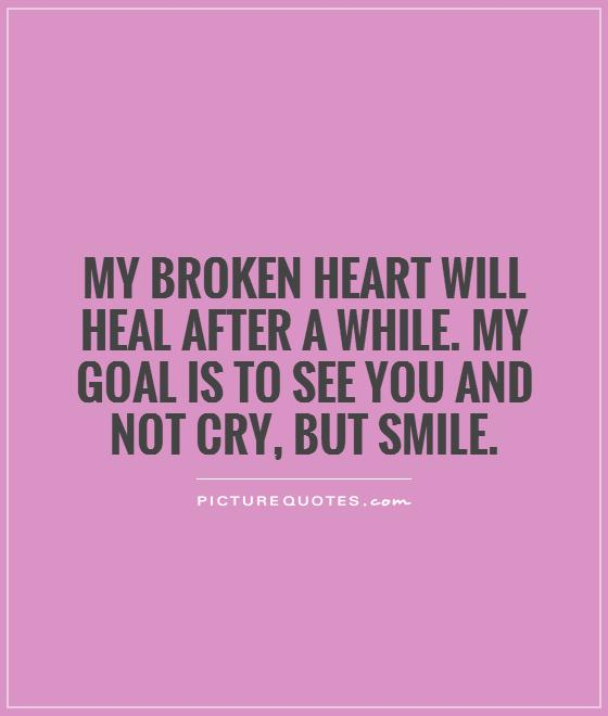 My broken heart will heal after a while. My goal is to see you ...