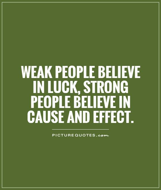 Weak people believe in luck, strong people believe in cause and effect Picture Quote #1