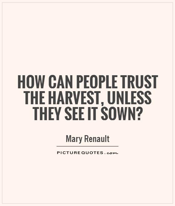 How can people trust the harvest, unless they see it sown? Picture Quote #1